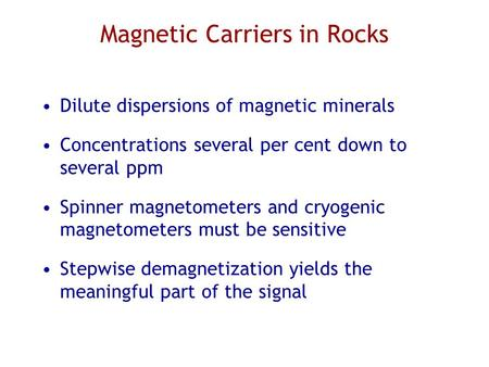 Magnetic Carriers in Rocks Dilute dispersions of magnetic minerals Concentrations several per cent down to several ppm Spinner magnetometers and cryogenic.