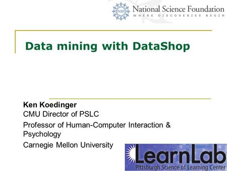 Data mining with DataShop Ken Koedinger CMU Director of PSLC Professor of Human-Computer Interaction & Psychology Carnegie Mellon University.