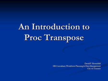 An Introduction to Proc Transpose David P. Rosenfeld HR Consultant, Workforce Planning & Data Management City of Toronto.