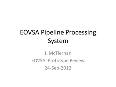 EOVSA Pipeline Processing System J. McTiernan EOVSA Prototype Review 24-Sep-2012.