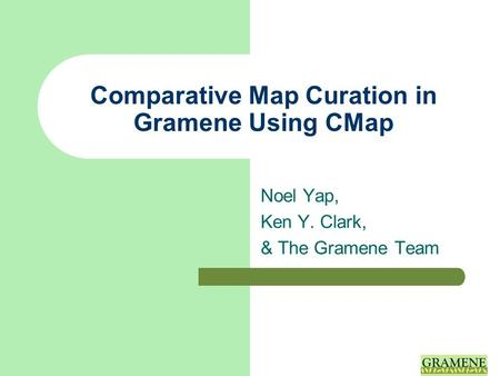 Comparative Map Curation in Gramene Using CMap Noel Yap, Ken Y. Clark, & The Gramene Team.