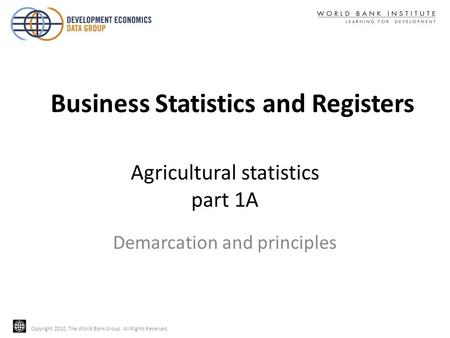 Copyright 2010, The World Bank Group. All Rights Reserved. Agricultural statistics part 1A Demarcation and principles Business Statistics and Registers.