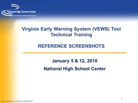 © 2010 American Institutes for Research ® Virginia Early Warning System (VEWS) Tool Technical Training REFERENCE SCREENSHOTS January 5 & 12, 2010 National.
