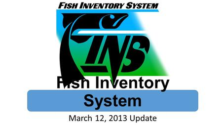 Fish Inventory System March 12, 2013 Update. Advantages of FINS Open Architecture Real Time Data Roles Workflow Automatic Updates.