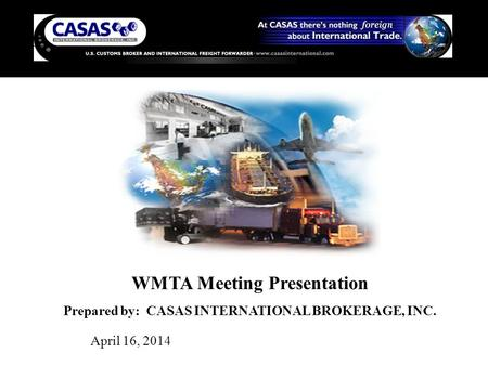 WMTA Meeting Presentation Prepared by: CASAS INTERNATIONAL BROKERAGE, INC. April 16, 2014.
