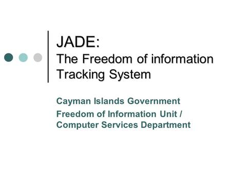 JADE: The Freedom of information Tracking System Cayman Islands Government Freedom of Information Unit / Computer Services Department.