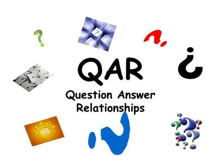 QAR Question Answer Relationships. What is QAR? QAR stands for: Q- Question A- Answer R- Relationships –Using QAR we can determine question types to help.