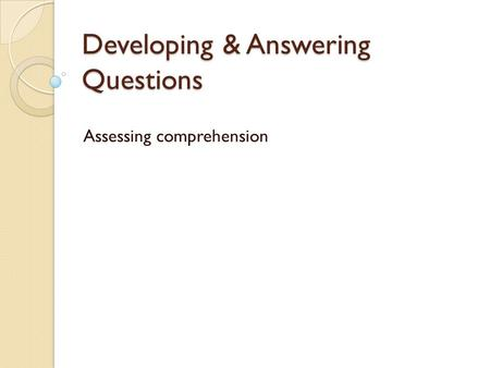 Developing & Answering Questions Assessing comprehension.
