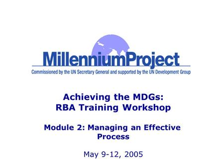 Achieving the MDGs: RBA Training Workshop Module 2: Managing an Effective Process May 9-12, 2005.