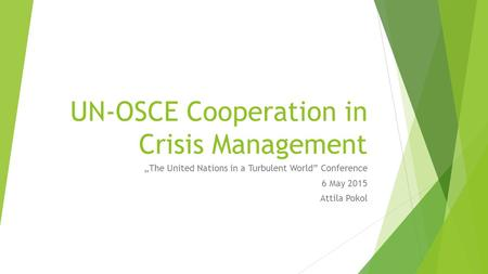 "UN-OSCE Cooperation in Crisis Management ""The United Nations in a Turbulent World"" Conference 6 May 2015 Attila Pokol."