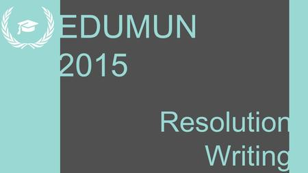 EDUMUN 2015 Resolution Writing. Learning Targets 1.What a resolution is 2.How to use it in committee 3.How to write and format it.