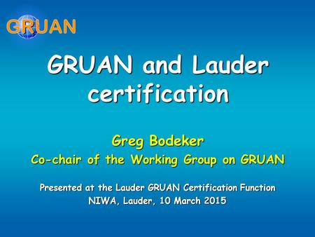 GRUAN and Lauder certification Greg Bodeker Co-chair of the Working Group on GRUAN Presented at the Lauder GRUAN Certification Function NIWA, Lauder, 10.