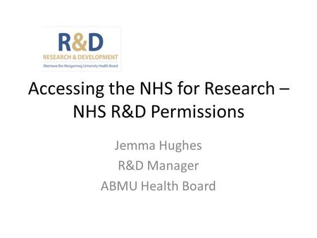 Accessing the NHS for Research – NHS R&D Permissions Jemma Hughes R&D Manager ABMU Health Board.