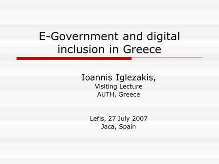E-Government and digital inclusion in Greece Ioannis Iglezakis, Visiting Lecture AUTH, Greece Lefis, 27 July 2007 Jaca, Spain.