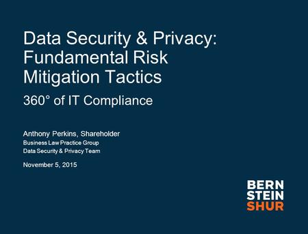 Data Security & Privacy: Fundamental Risk Mitigation Tactics 360° of IT Compliance Anthony Perkins, Shareholder Business Law Practice Group Data Security.