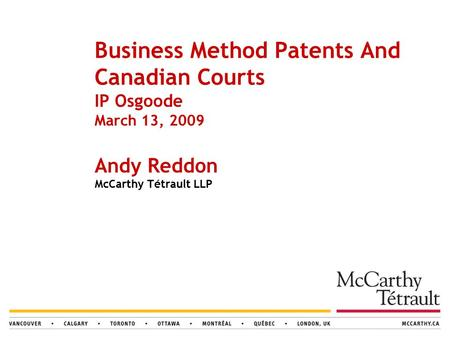 Business Method Patents And Canadian Courts IP Osgoode March 13, 2009 Andy Reddon McCarthy Tétrault LLP.