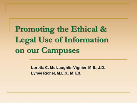 Promoting the Ethical & Legal Use of Information on our Campuses Loretta C. Mc Laughlin Vignier, M.S., J.D. Lynée Richel, M.L.S., M. Ed.