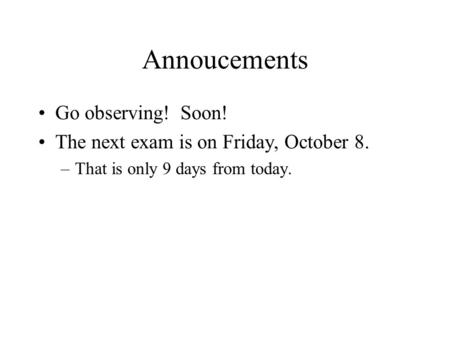 Annoucements Go observing! Soon! The next exam is on Friday, October 8. –That is only 9 days from today.