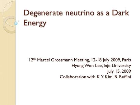 Degenerate neutrino as a Dark Energy 12 th Marcel Grossmann Meeting, 12-18 July 2009, Paris Hyung Won Lee, Inje University July 15, 2009 Collaboration.