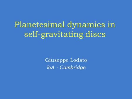 Planetesimal dynamics in self-gravitating discs Giuseppe Lodato IoA - Cambridge.