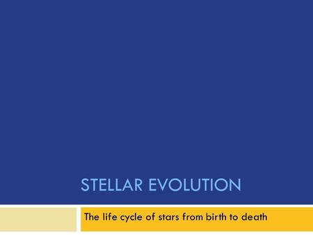 STELLAR EVOLUTION The life cycle of stars from birth to death.