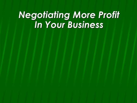 Negotiating More Profit In Your Business. n Never Jump at the first offer.
