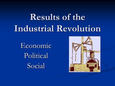 Results of the Industrial Revolution EconomicPoliticalSocial.