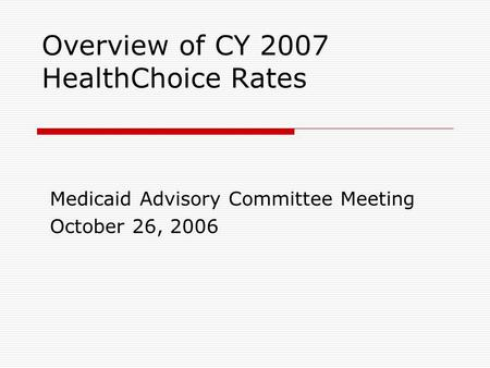 Overview of CY 2007 HealthChoice Rates Medicaid Advisory Committee Meeting October 26, 2006.
