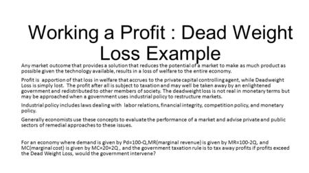 Working a Profit : Dead Weight Loss Example Any market outcome that provides a solution that reduces the potential of a market to make as much product.