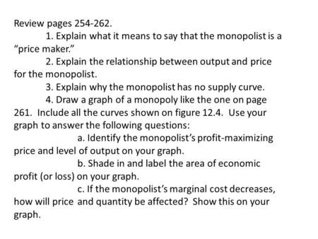 "Review pages 254-262. 1. Explain what it means to say that the monopolist is a ""price maker."" 2. Explain the relationship between output and price for."