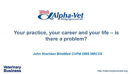 John Sheridan BVetMed CVPM DMS MRCVS Your practice, your career and your life – is there a problem?