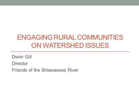 ENGAGING RURAL COMMUNITIES ON WATERSHED ISSUES Devin Gill Director Friends of the Shiawassee River.