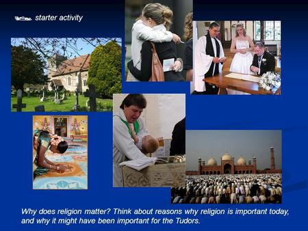  starter activity Why does religion matter? Think about reasons why religion is important today, and why it might have been important for the Tudors.