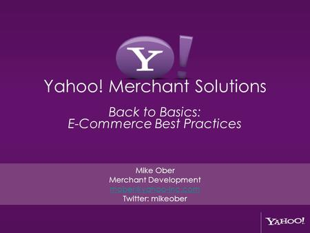 Yahoo! Merchant Solutions Back to Basics: E-Commerce Best Practices Mike Ober Merchant Development Twitter: mikeober.
