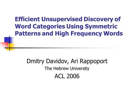 Efficient Unsupervised Discovery of Word Categories Using Symmetric Patterns and High Frequency Words Dmitry Davidov, Ari Rappoport The Hebrew University.