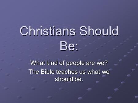 Christians Should Be: What kind of people are we? The Bible teaches us what we should be.