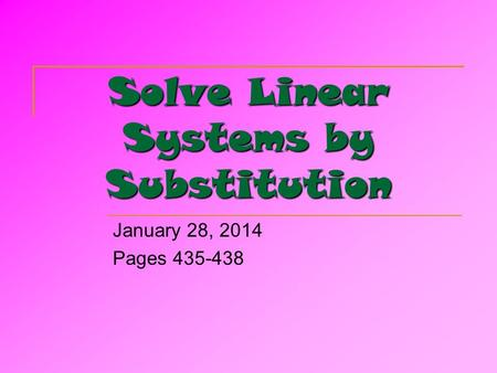 Solve Linear Systems by Substitution January 28, 2014 Pages 435-438.