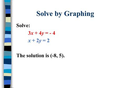 Solve by Graphing Solve: 3x + 4y = - 4 x + 2y = 2 The solution is (-8, 5).