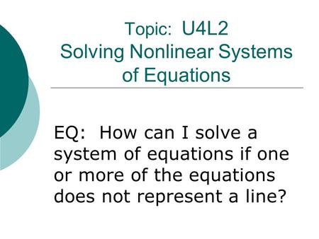 Topic: U4L2 Solving Nonlinear Systems of Equations EQ: How can I solve a system of equations if one or more of the equations does not represent a line?