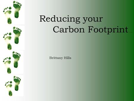 Reducing your Carbon Footprint … Brittany Hills. To lower your carbon Footprint, walking, carpooling, Or even taking a bus to work Lowers the emissions.