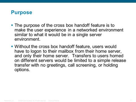 © 2006 Cisco Systems, Inc. All rights reserved.Cisco ConfidentialPresentation_ID 1 Purpose  The purpose of the cross box handoff feature is to make the.