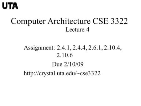 Computer Architecture CSE 3322 Lecture 4 Assignment: 2.4.1, 2.4.4, 2.6.1, 2.10.4, 2.10.6 Due 2/10/09