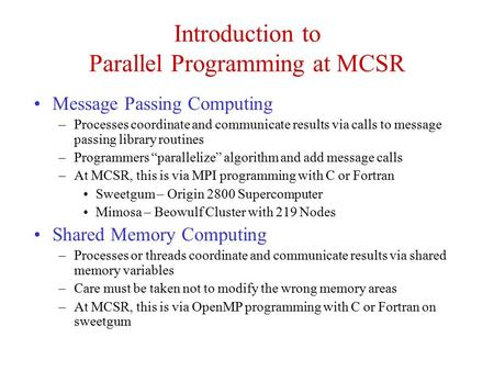 Introduction to Parallel Programming at MCSR Message Passing Computing –Processes coordinate and communicate results via calls to message passing library.