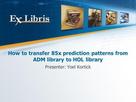 How to transfer 85x prediction patterns from ADM library to HOL library Presenter: Yoel Kortick.
