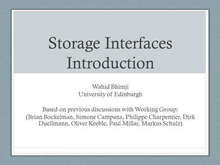 Storage Interfaces Introduction Wahid Bhimji University of Edinburgh Based on previous discussions with Working Group: (Brian Bockelman, Simone Campana,