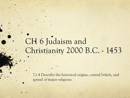 CH 6 Judaism and Christianity 2000 B.C. - 1453 7.1.4 Describe the historical origins, central beliefs, and spread of major religions.
