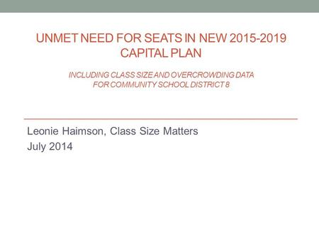 UNMET NEED FOR SEATS IN NEW 2015-2019 CAPITAL PLAN INCLUDING CLASS SIZE AND OVERCROWDING DATA FOR COMMUNITY SCHOOL DISTRICT 8 Leonie Haimson, Class Size.