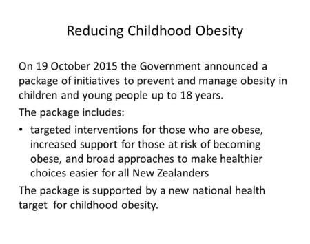 Reducing Childhood Obesity On 19 October 2015 the Government announced a package of initiatives to prevent and manage obesity in children and young people.