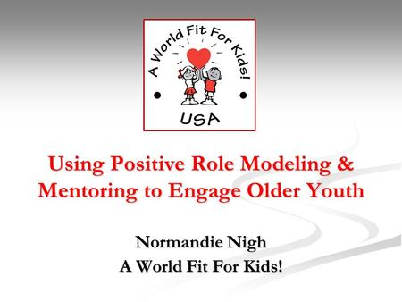 Using Positive Role Modeling & Mentoring to Engage Older Youth Normandie Nigh A World Fit For Kids!