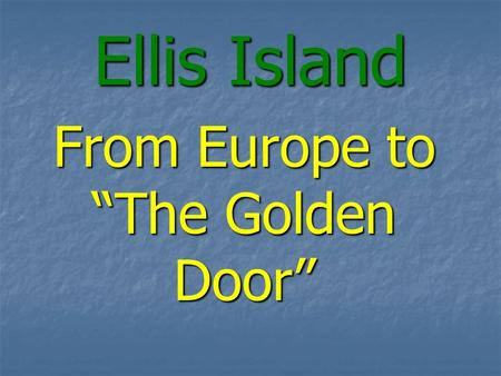 "Ellis Island From Europe to ""The Golden Door"". 100 Million Americans Can Trace Ancestry to Ellis Island 12 Million pass through from 1892 – 1954 12."